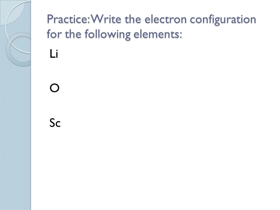 Practice: Write the electron configuration for the following elements: