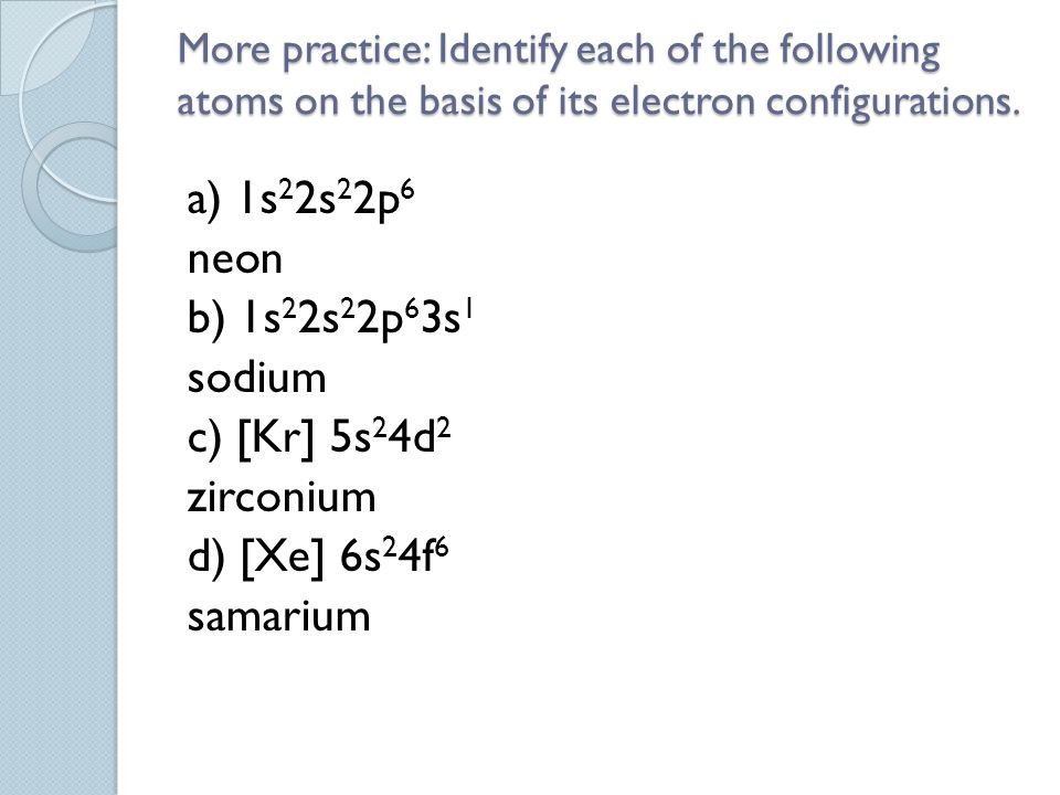 More practice: Identify each of the following atoms on the basis of its electron configurations.
