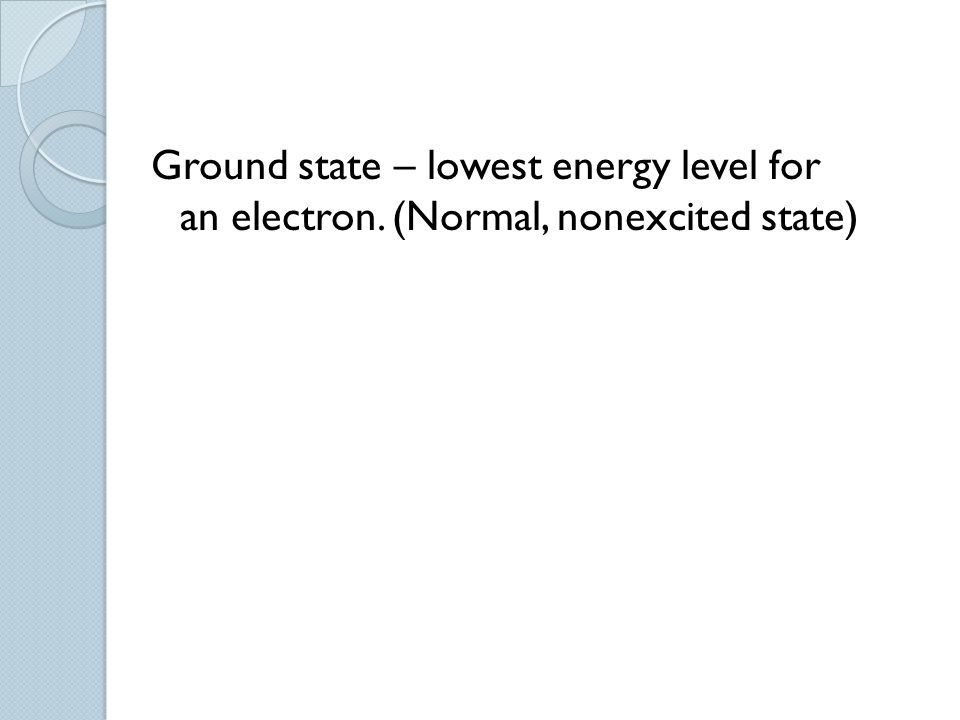 Ground state – lowest energy level for an electron