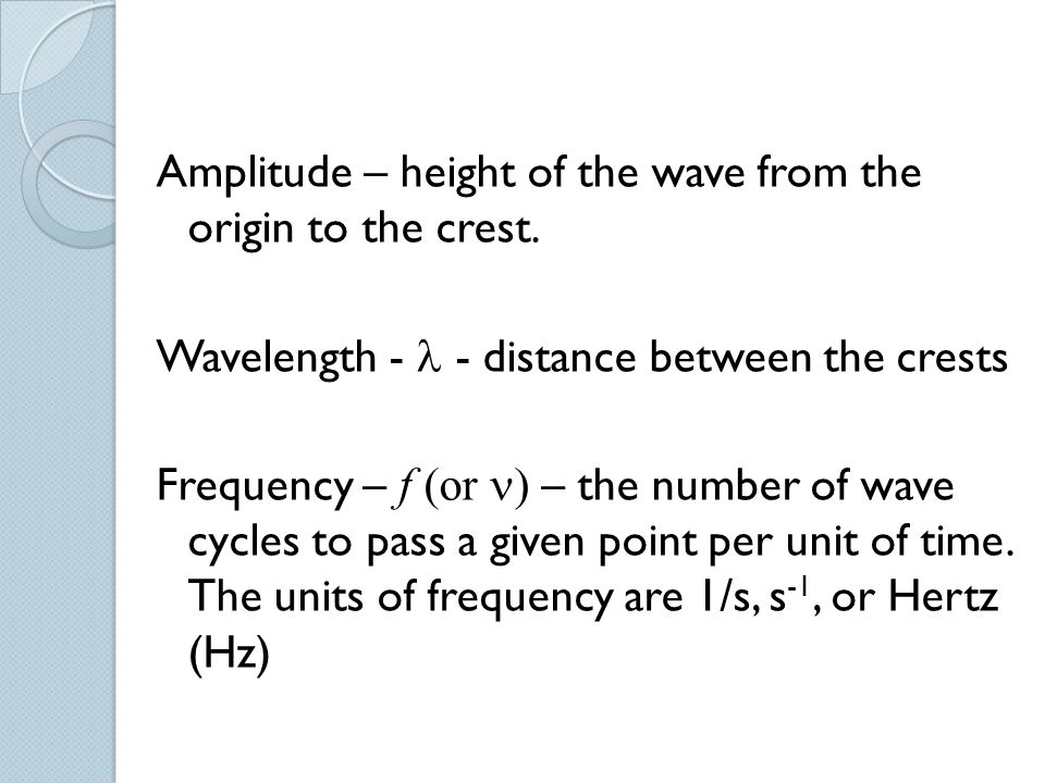 Amplitude – height of the wave from the origin to the crest