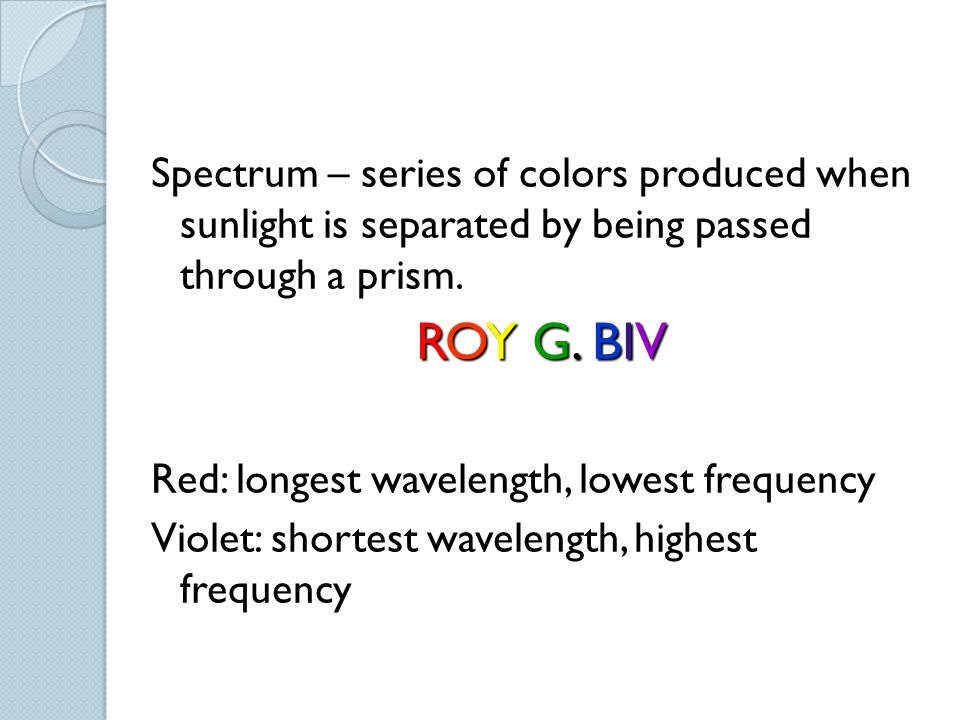 Spectrum – series of colors produced when sunlight is separated by being passed through a prism.
