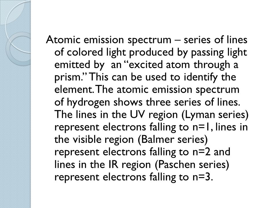 Atomic emission spectrum – series of lines of colored light produced by passing light emitted by an excited atom through a prism. This can be used to identify the element.