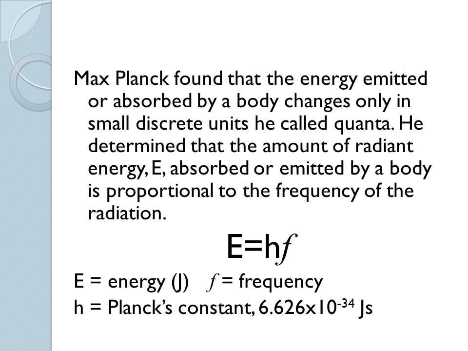 Max Planck found that the energy emitted or absorbed by a body changes only in small discrete units he called quanta. He determined that the amount of radiant energy, E, absorbed or emitted by a body is proportional to the frequency of the radiation.