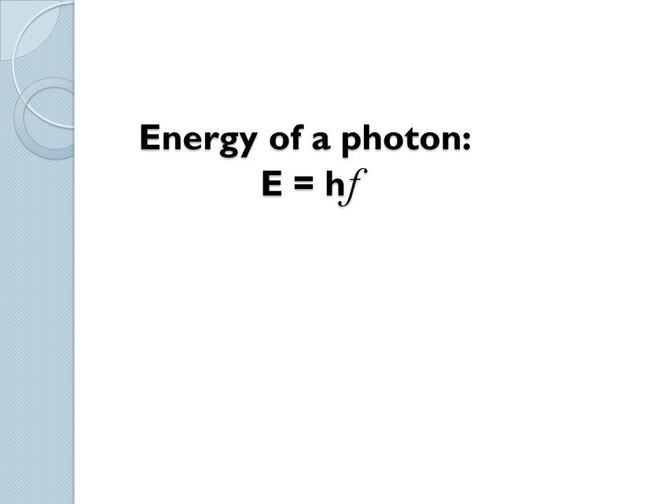Energy of a photon: E = hf