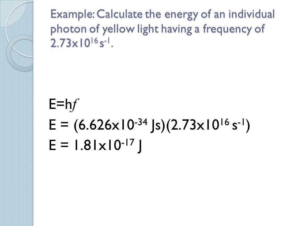 E=hf E = (6.626x10-34 Js)(2.73x1016 s-1) E = 1.81x10-17 J