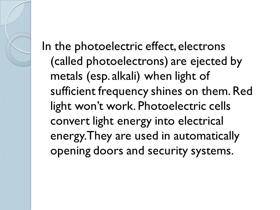 In the photoelectric effect, electrons (called photoelectrons) are ejected by metals (esp.