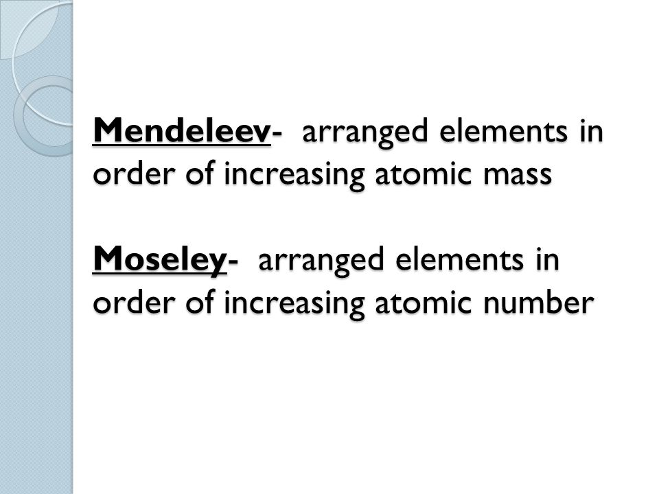 Mendeleev- arranged elements in order of increasing atomic mass Moseley- arranged elements in order of increasing atomic number