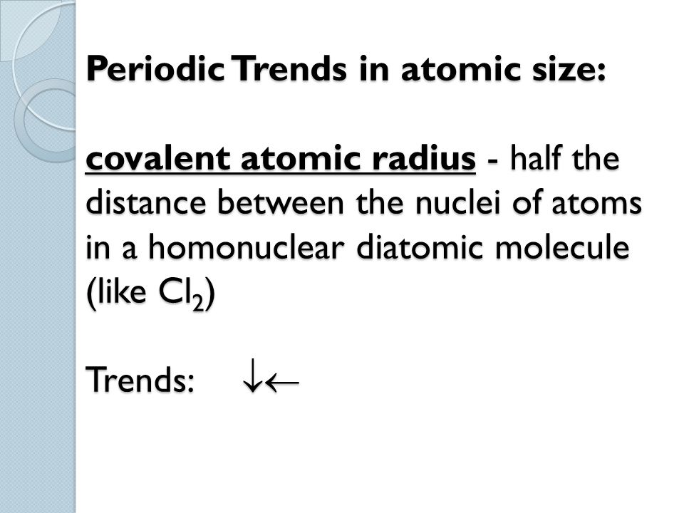 Periodic Trends in atomic size: covalent atomic radius - half the distance between the nuclei of atoms in a homonuclear diatomic molecule (like Cl2) Trends: 