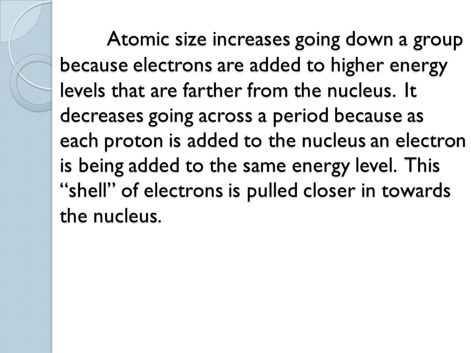 Atomic size increases going down a group because electrons are added to higher energy levels that are farther from the nucleus.