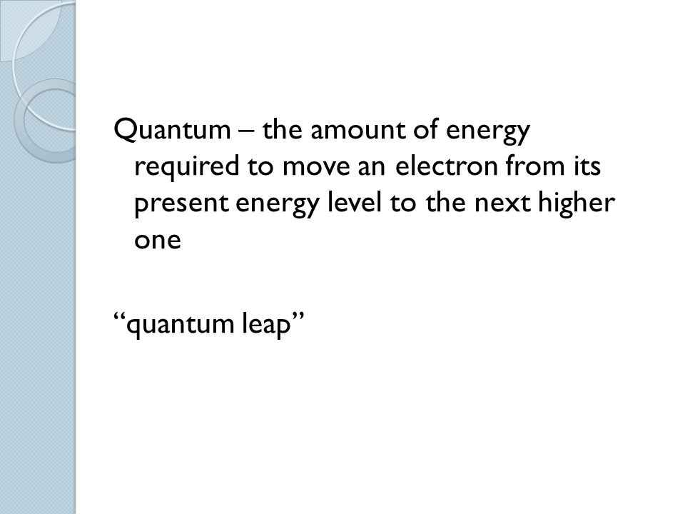 Quantum – the amount of energy required to move an electron from its present energy level to the next higher one quantum leap