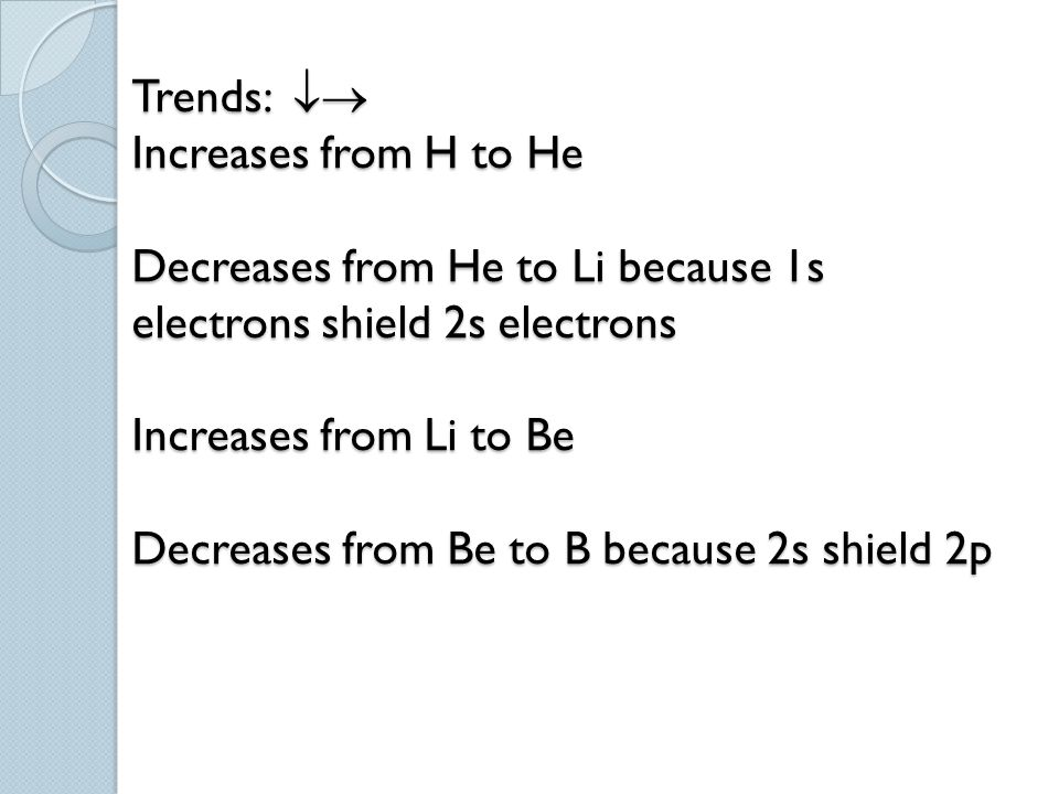 Trends:  Increases from H to He Decreases from He to Li because 1s electrons shield 2s electrons Increases from Li to Be Decreases from Be to B because 2s shield 2p