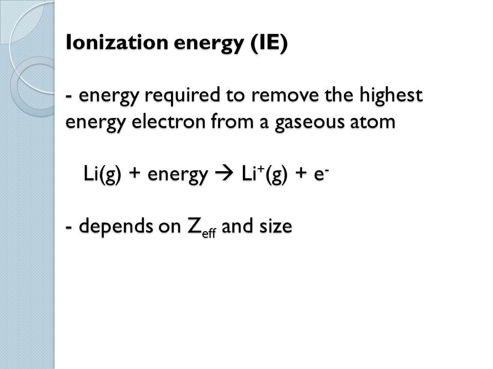 Ionization energy (IE) - energy required to remove the highest energy electron from a gaseous atom Li(g) + energy  Li+(g) + e- - depends on Zeff and size