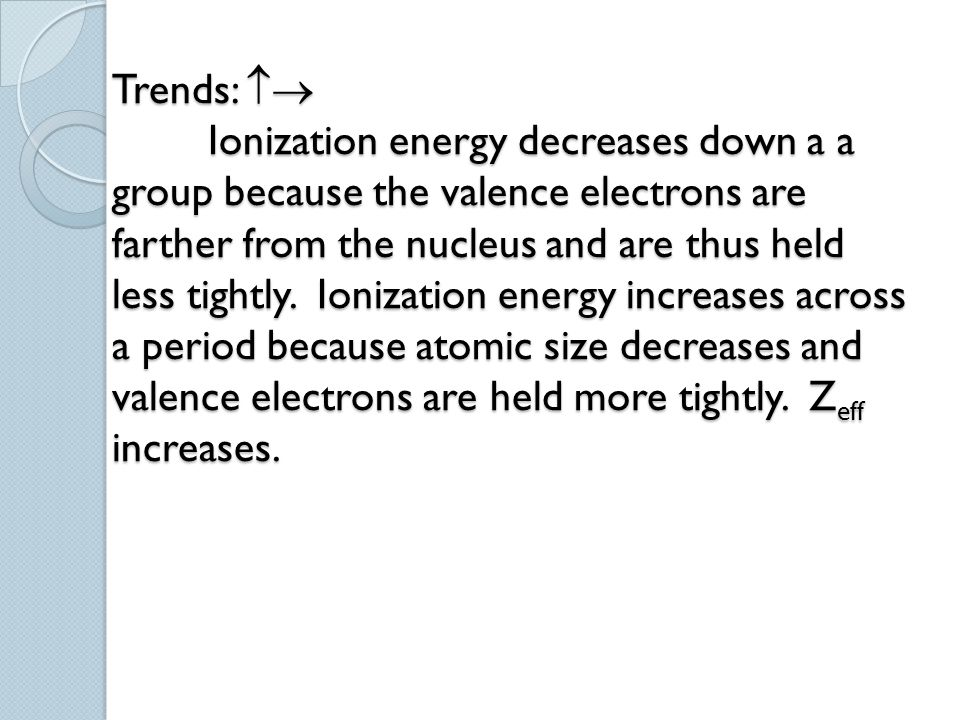 Trends:  Ionization energy decreases down a a group because the valence electrons are farther from the nucleus and are thus held less tightly.