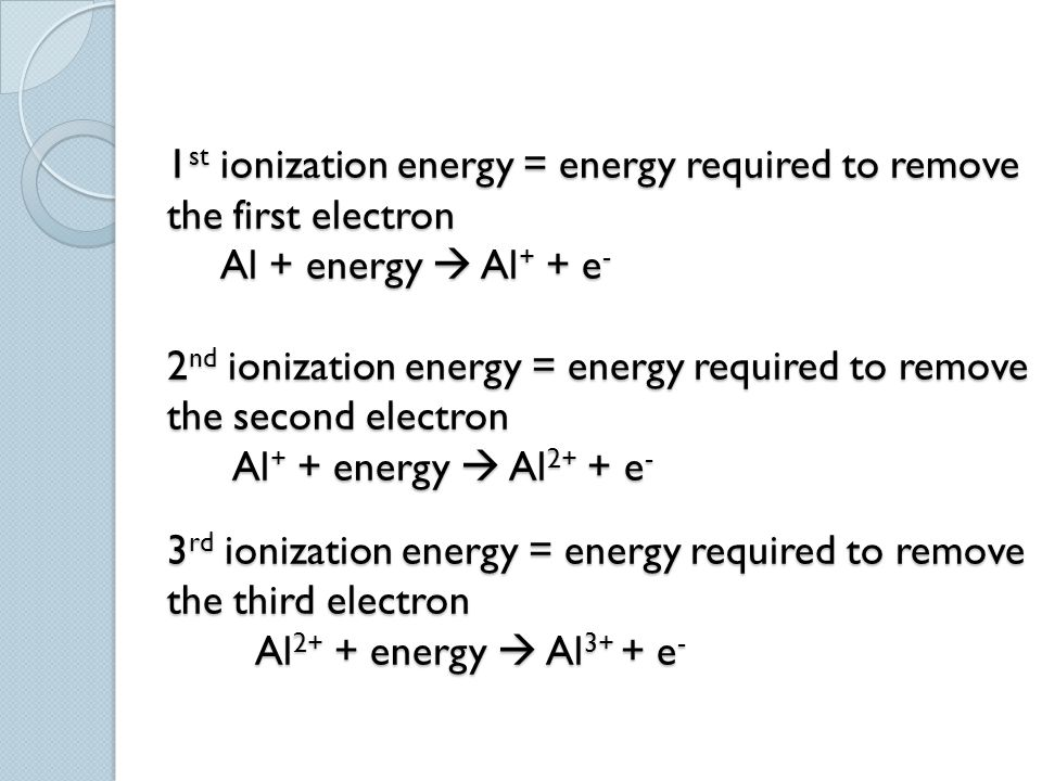 1st ionization energy = energy required to remove the first electron Al + energy  Al+ + e- 2nd ionization energy = energy required to remove the second electron Al+ + energy  Al2+ + e- 3rd ionization energy = energy required to remove the third electron Al2+ + energy  Al3+ + e-