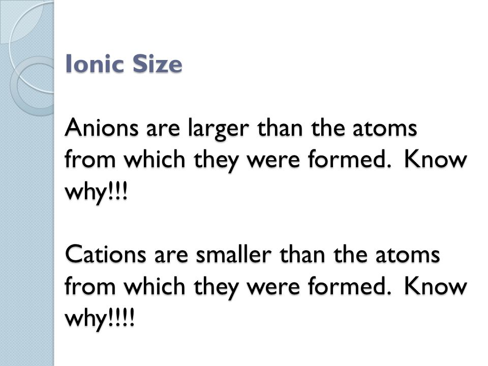 Ionic Size Anions are larger than the atoms from which they were formed.