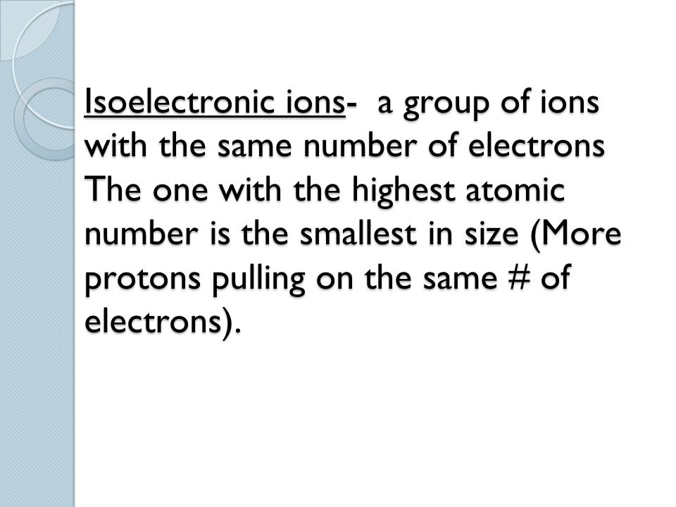 Isoelectronic ions- a group of ions with the same number of electrons The one with the highest atomic number is the smallest in size (More protons pulling on the same # of electrons).