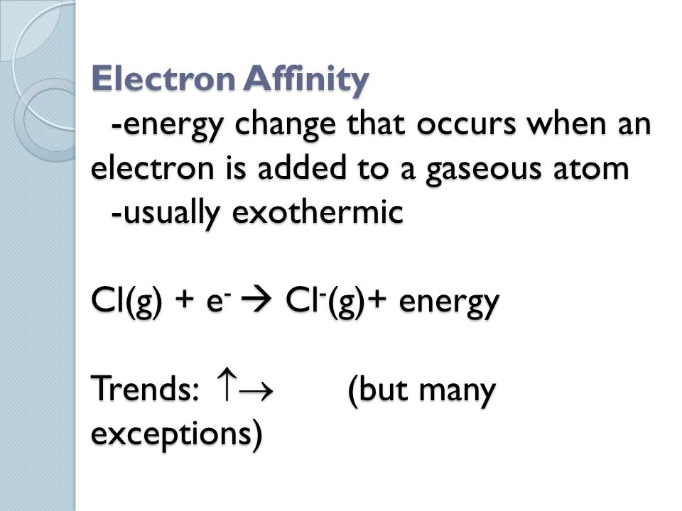 Electron Affinity -energy change that occurs when an electron is added to a gaseous atom -usually exothermic Cl(g) + e-  Cl-(g)+ energy Trends:  (but many exceptions)
