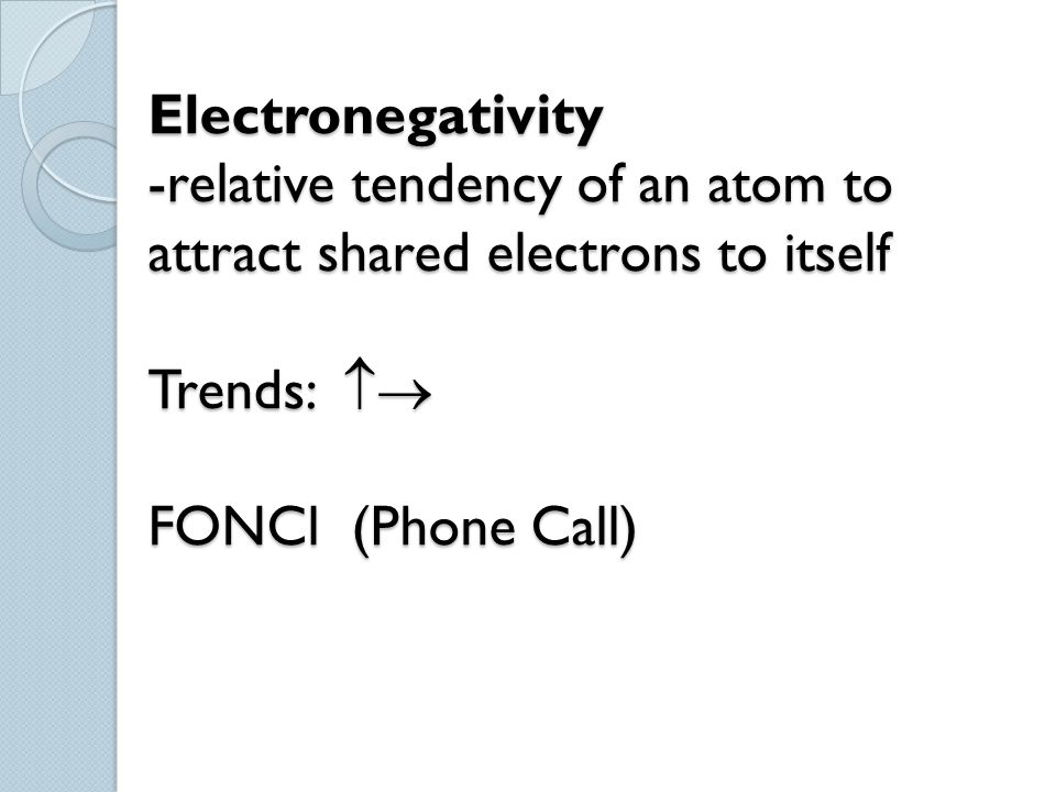 Electronegativity -relative tendency of an atom to attract shared electrons to itself Trends:  FONCl (Phone Call)