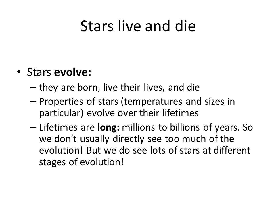 Stars live and die Stars evolve: