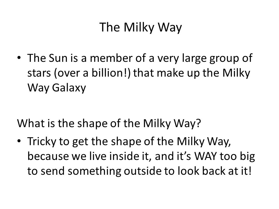 The Milky Way The Sun is a member of a very large group of stars (over a billion!) that make up the Milky Way Galaxy.