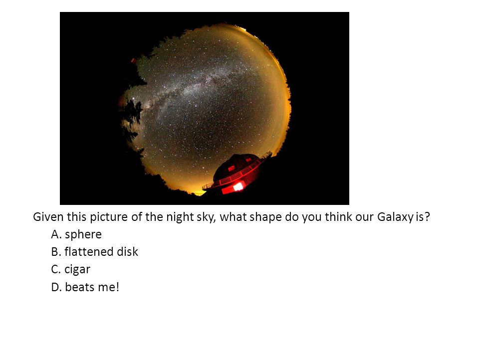 Given this picture of the night sky, what shape do you think our Galaxy is