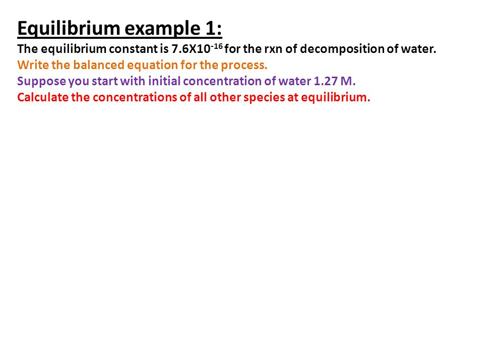 Equilibrium example 1: The equilibrium constant is 7.6X10-16 for the rxn of decomposition of water.