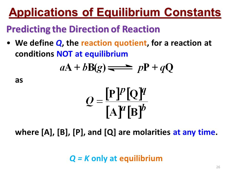 Applications of Equilibrium Constants Q = K only at equilibrium