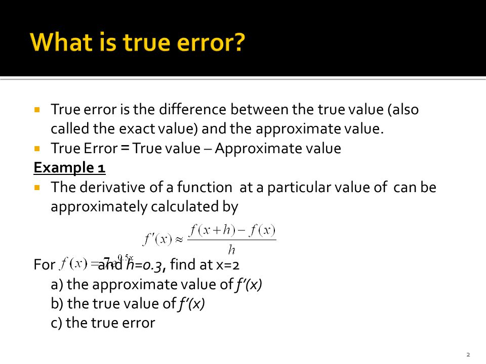 What is true error True error is the difference between the true value (also called the exact value) and the approximate value.