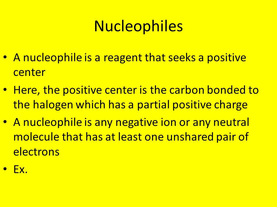 Nucleophiles A nucleophile is a reagent that seeks a positive center