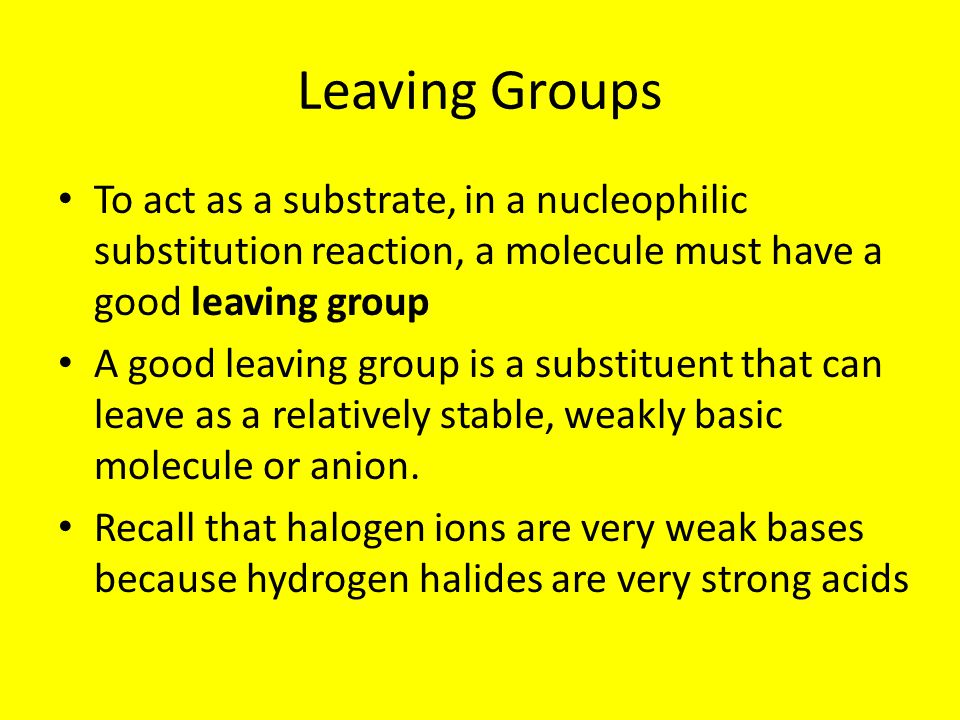 Leaving Groups To act as a substrate, in a nucleophilic substitution reaction, a molecule must have a good leaving group.