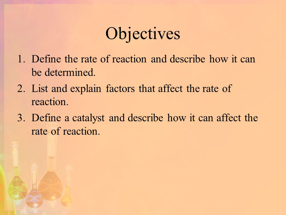 Objectives Define the rate of reaction and describe how it can be determined. List and explain factors that affect the rate of reaction.