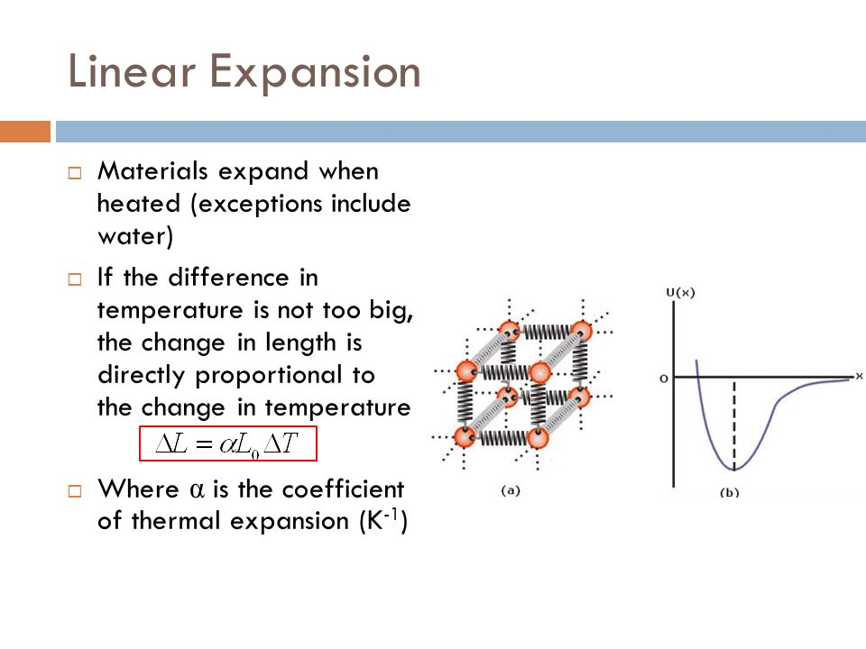 Linear Expansion Materials expand when heated (exceptions include water)