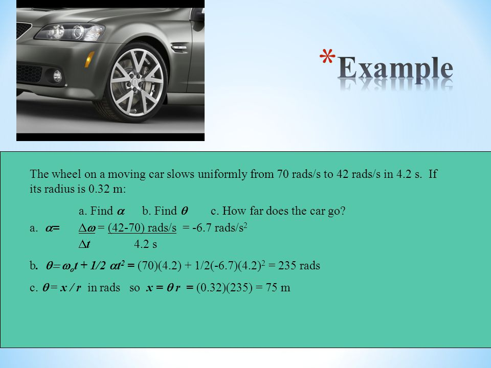 Example The wheel on a moving car slows uniformly from 70 rads/s to 42 rads/s in 4.2 s. If its radius is 0.32 m: