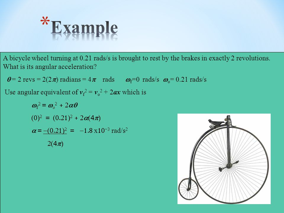 Example A bicycle wheel turning at 0.21 rads/s is brought to rest by the brakes in exactly 2 revolutions. What is its angular acceleration