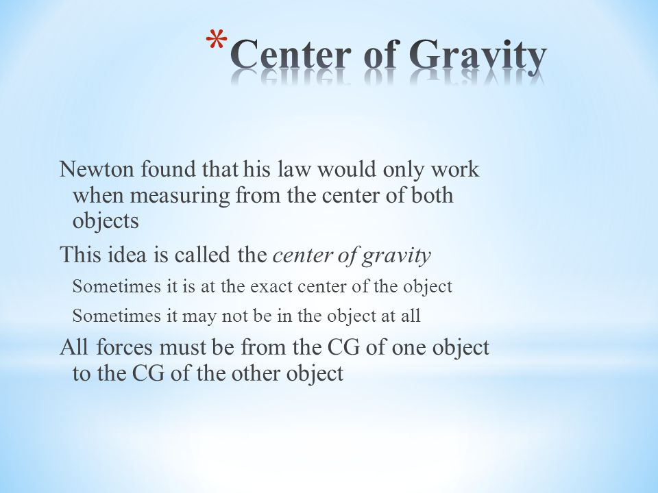 Center of Gravity Newton found that his law would only work when measuring from the center of both objects.