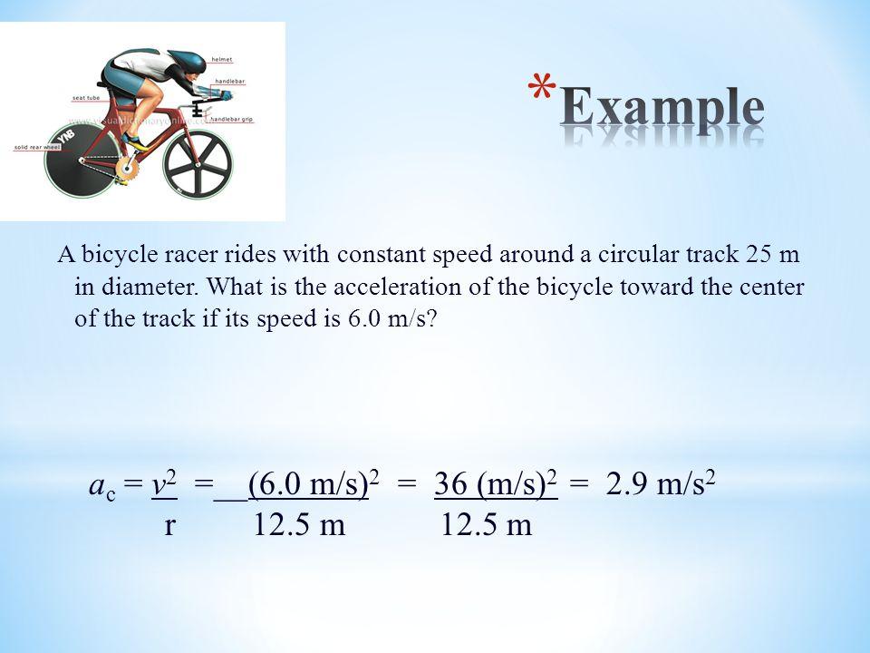 Example ac = v2 =__(6.0 m/s)2 = 36 (m/s)2 = 2.9 m/s2 r 12.5 m 12.5 m