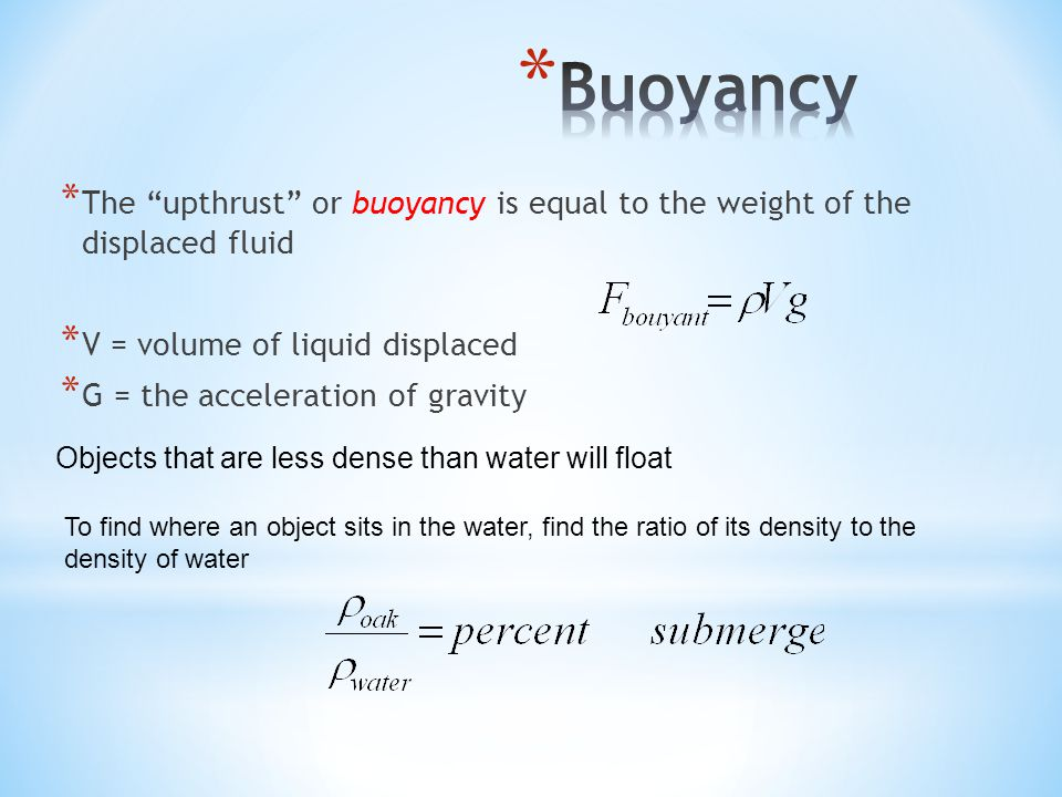 Buoyancy The upthrust or buoyancy is equal to the weight of the displaced fluid. V = volume of liquid displaced.