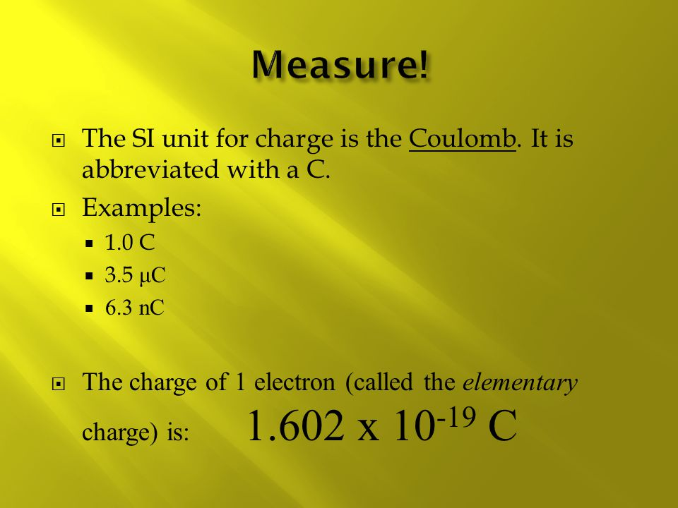 Measure! The SI unit for charge is the Coulomb. It is abbreviated with a C. Examples: 1.0 C. 3.5 μC.