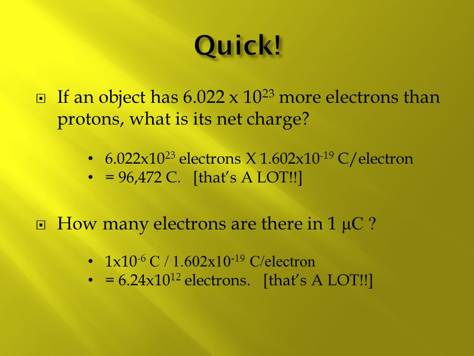 Quick! If an object has 6.022 x 1023 more electrons than protons, what is its net charge 6.022x1023 electrons X 1.602x10-19 C/electron.