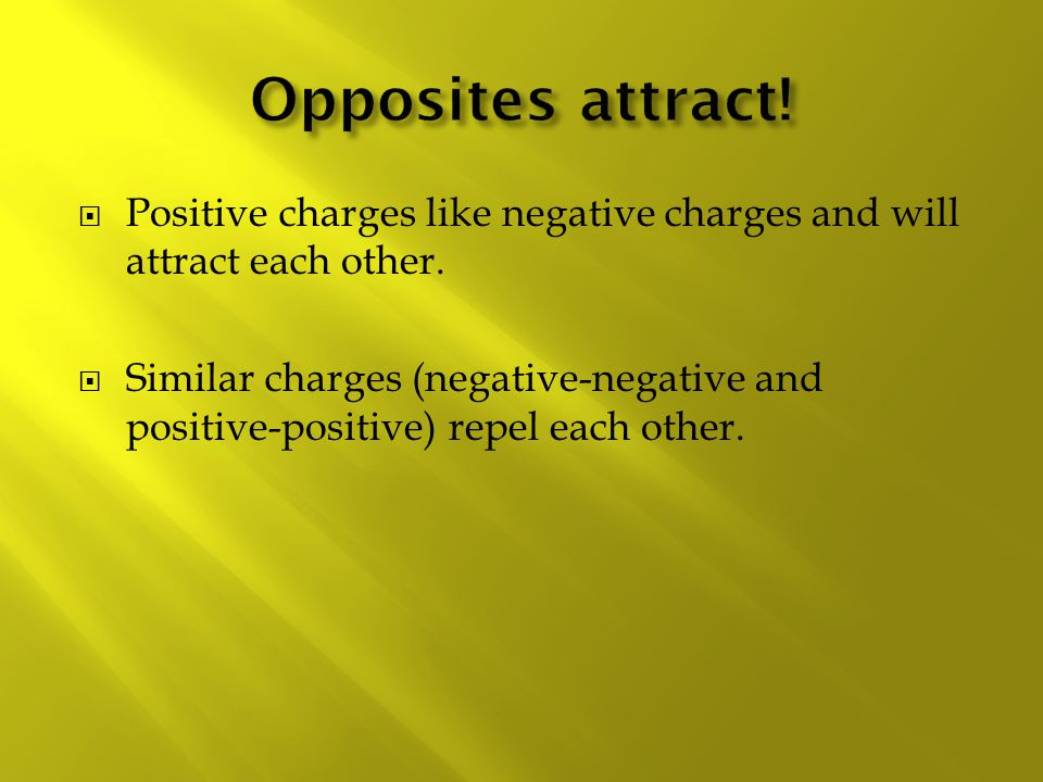 Opposites attract! Positive charges like negative charges and will attract each other.