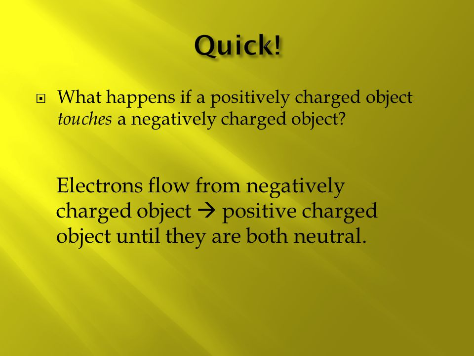 Quick! What happens if a positively charged object touches a negatively charged object