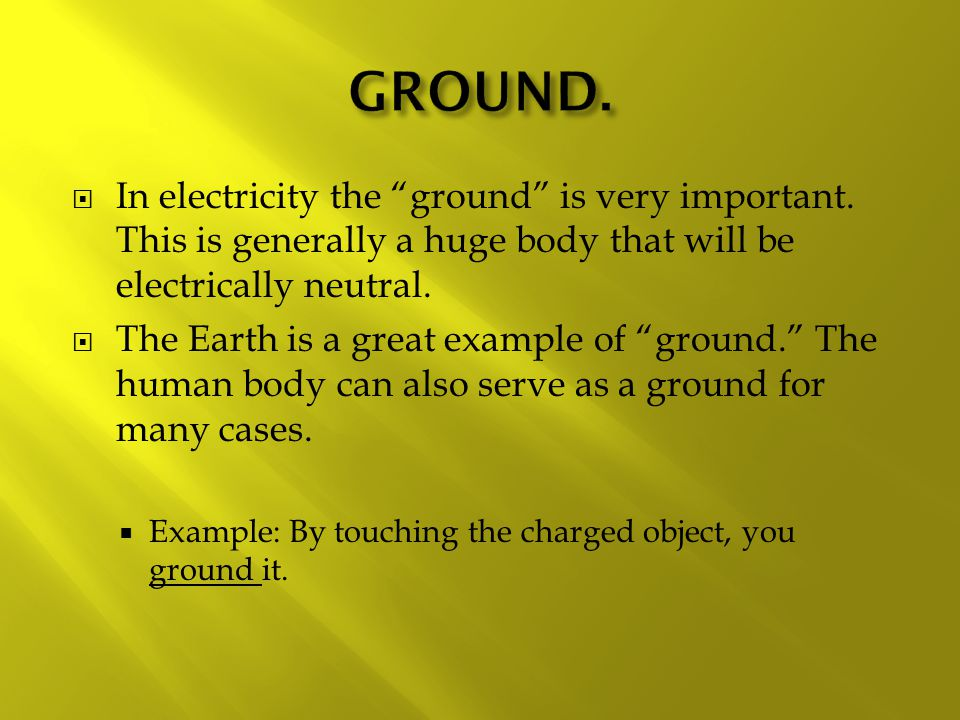 GROUND. In electricity the ground is very important. This is generally a huge body that will be electrically neutral.