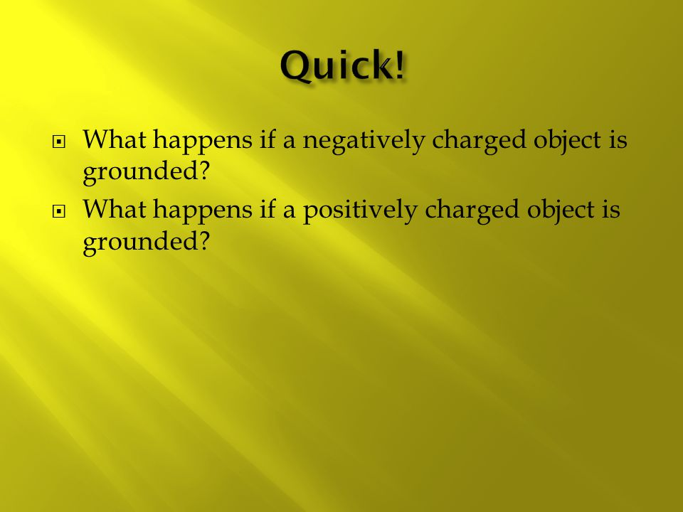 Quick! What happens if a negatively charged object is grounded