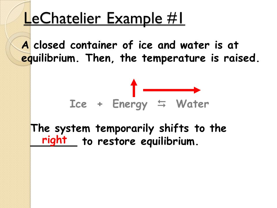 LeChatelier Example #1 A closed container of ice and water is at equilibrium. Then, the temperature is raised.
