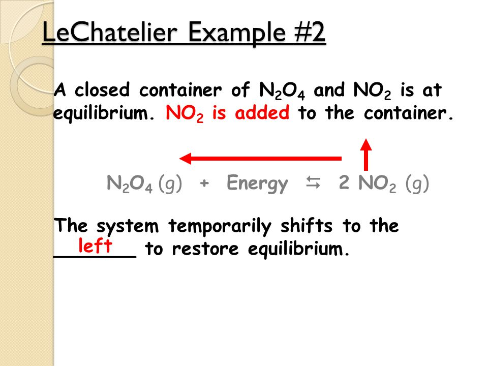 LeChatelier Example #2 A closed container of N2O4 and NO2 is at equilibrium. NO2 is added to the container.