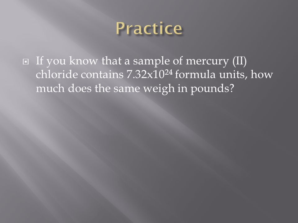 Practice If you know that a sample of mercury (II) chloride contains 7.32x1024 formula units, how much does the same weigh in pounds
