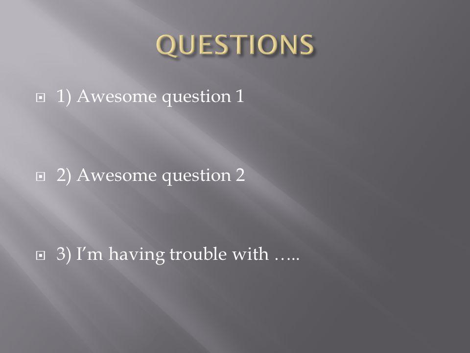 QUESTIONS 1) Awesome question 1 2) Awesome question 2