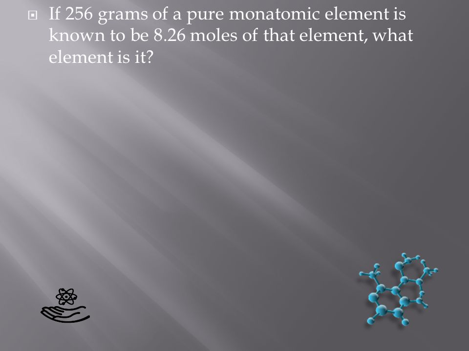 If 256 grams of a pure monatomic element is known to be 8