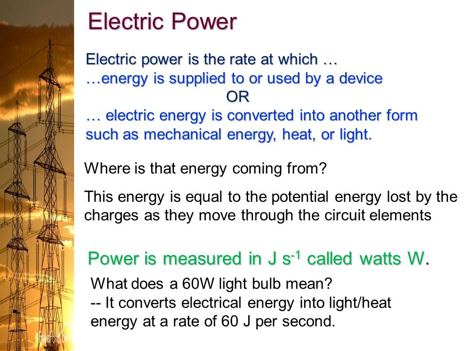 Electric Power Power is measured in J s-1 called watts W.