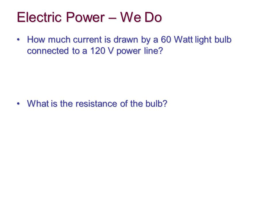 Electric Power – We Do How much current is drawn by a 60 Watt light bulb connected to a 120 V power line